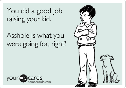 You did a good job raising your kid.  Asshole is what you were going for, right?