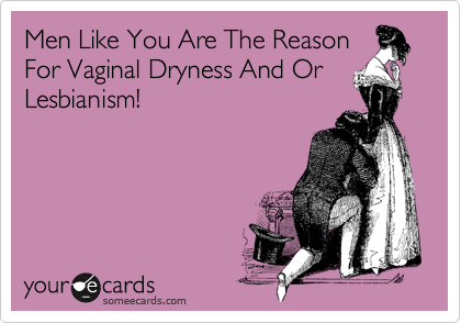 Men Like You Are The Reason For Vaginal Dryness And Or Lesbianism!