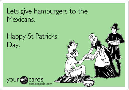Lets give hamburgers to the Mexicans.   Happy St Patricks Day.