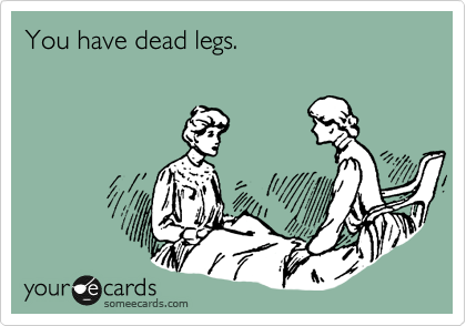 You have dead legs.
