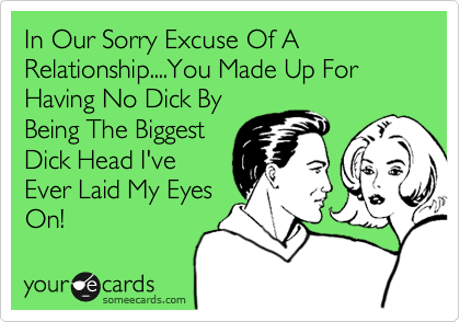 In Our Sorry Excuse Of A Relationship....You Made Up For Having No Dick By Being The Biggest Dick Head I've Ever Laid My Eyes On!