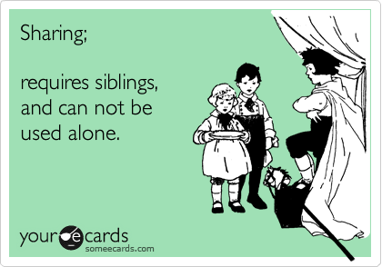 Sharing;  requires siblings, and can not be used alone.