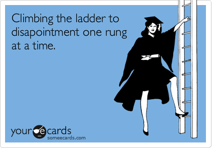 Climbing the ladder to disapointment one rung at a time.