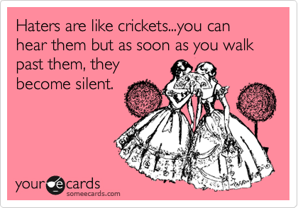 Haters are like crickets...you can hear them but as soon as you walk past them, they become silent.