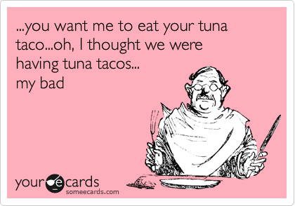 ...you want me to eat your tuna taco...oh, I thought we were having tuna tacos... my bad