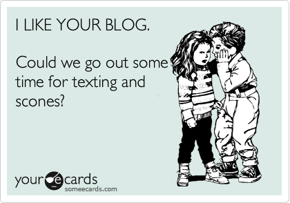 I LIKE YOUR BLOG.   Could we go out some time for texting and scones?