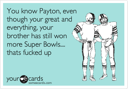 You know Payton, even though your great and everything, your brother has still won more Super Bowls.... thats fucked up