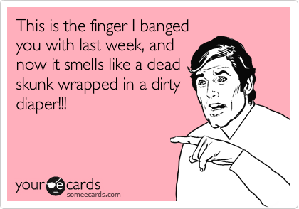 This is the finger I banged you with last week, and now it smells like a dead skunk wrapped in a dirty diaper!!!