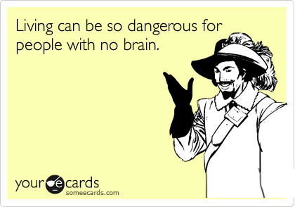 Living can be so dangerous for people with no brain.