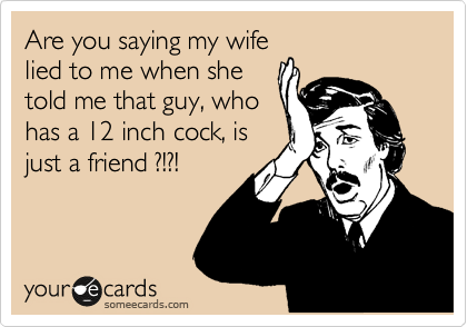 Are you saying my wife lied to me when she told me that guy, who has a 12 inch cock, is just a friend ?!?!