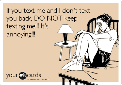 If you text me and I don't text you back, DO NOT keep texting me!!! It's annoying!!!