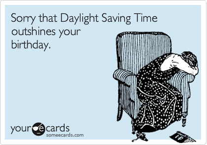 Sorry that Daylight Saving Time outshines your birthday.