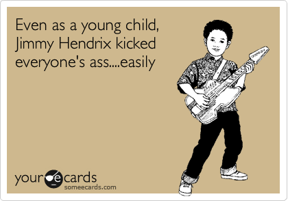 Even as a young child, Jimmy Hendrix kicked  everyone's ass....easily