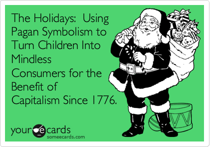 The Holidays:  Using Pagan Symbolism to Turn Children Into Mindless Consumers for the Benefit of Capitalism Since 1776.