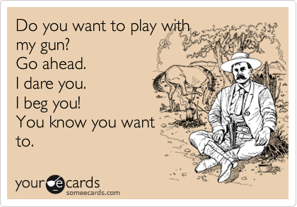 Do you want to play with my gun? Go ahead. I dare you. I beg you! You know you want to.