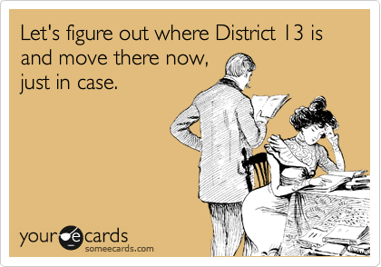 Let's figure out where District 13 is and move there now, just in case.