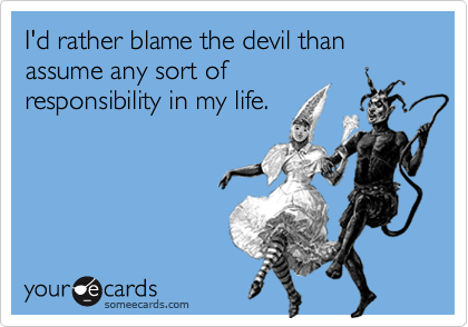 I'd rather blame the devil than assume any sort of responsibility in my life.