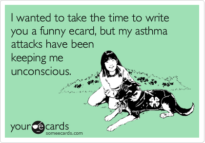 I wanted to take the time to write you a funny ecard, but my asthma attacks have been keeping me unconscious.