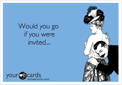 Would you go          if you were            invited....