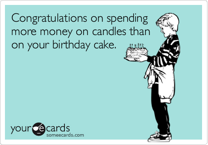 Congratulations on spending more money on candles than on your birthday cake.