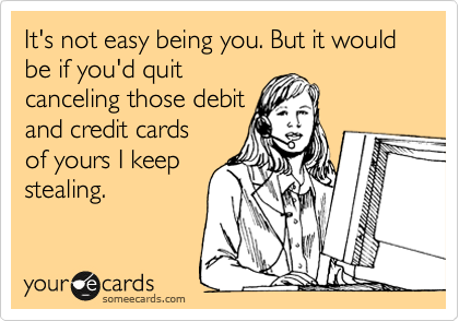 It's not easy being you. But it would be if you'd quit canceling those debit and credit cards of yours I keep stealing.