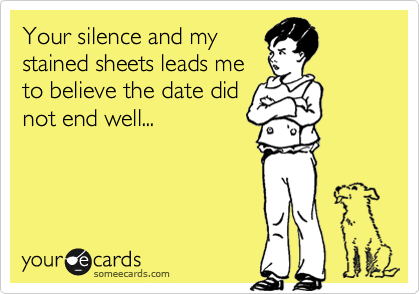 Your silence and my stained sheets leads me to believe the date did not end well...