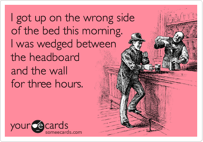 I got up on the wrong side of the bed this morning. I was wedged between the headboard and the wall for three hours.