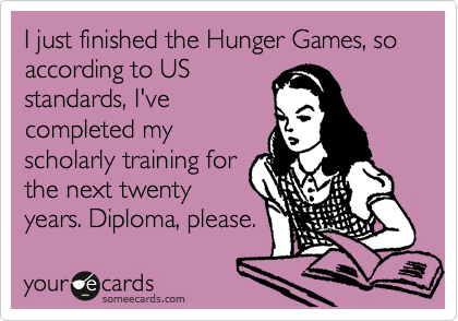 I just finished the Hunger Games, so according to US standards, I've completed my scholarly training for the next twenty years. Diploma, please.