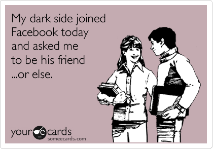 My dark side joined Facebook today and asked me to be his friend ...or else.