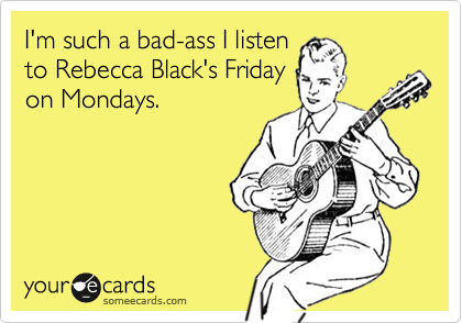 I'm such a bad-ass I listen to Rebecca Black's Friday on Mondays.