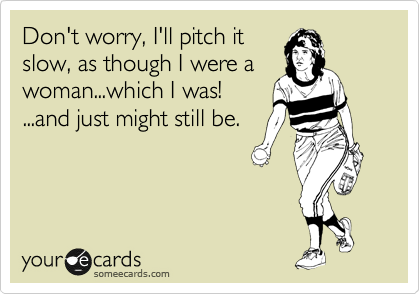 Don't worry, I'll pitch it slow, as though I were a woman...which I was! ...and just might still be.