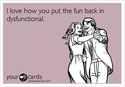 I love how you put the fun back in dysfunctional.