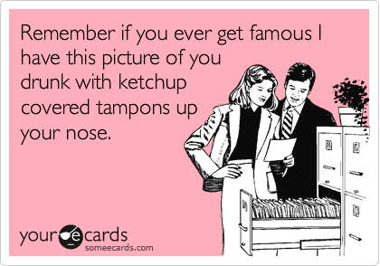 Remember if you ever get famous I have this picture of you drunk with ketchup covered tampons up your nose.