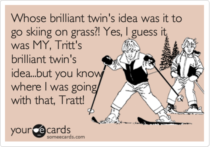 Whose brilliant twin's idea was it to go skiing on grass?! Yes, I guess it was MY, Tritt's brilliant twin's idea...but you know where I was going with that, Tratt!