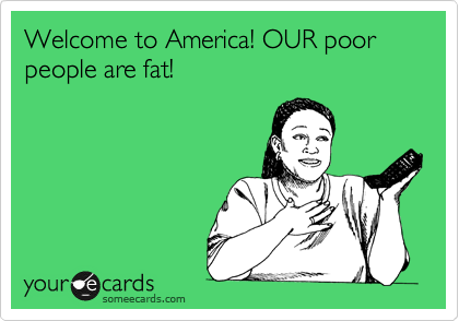 Welcome to America! OUR poor people are fat!
