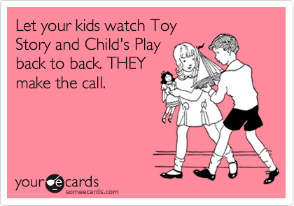 Let your kids watch Toy Story and Child's Play back to back. THEY make the call.