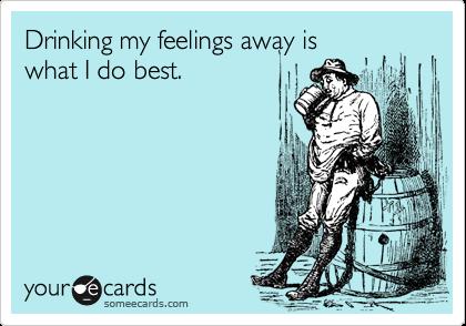 Drinking my feelings away is what I do best.