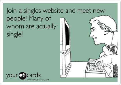Join a singles website and meet new people! Many of whom are actually single!