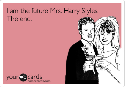 I am the future Mrs. Harry Styles. The end.
