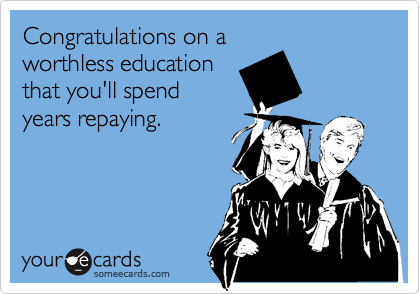 Congratulations on a worthless education that you'll spend years repaying.