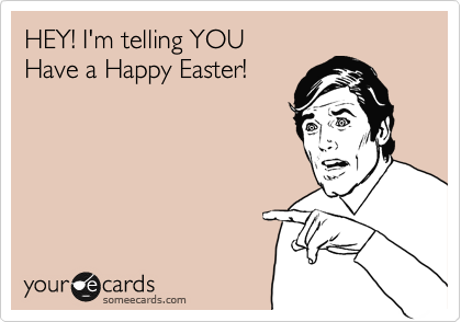 HEY! I'm telling YOU Have a Happy Easter!