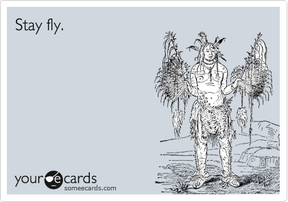Stay fly.
