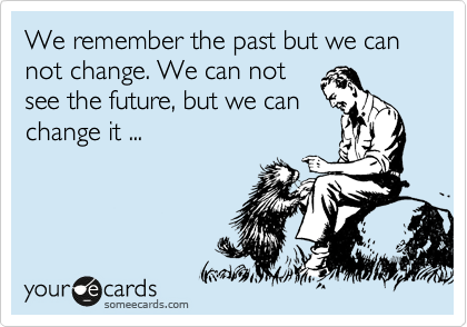 We remember the past but we can not change. We can not see the future, but we can change it ...