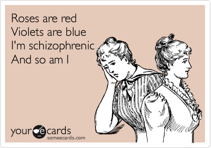 Roses are red Violets are blue I'm schizophrenic    And so am I