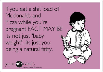 """If you eat a shit load of Mcdonalds and Pizza while you're pregnant FACT MAY BE its not just """"baby weight""""...its just you being a natural fatty."""