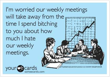 I'm worried our weekly meetings will take away from the time I spend bitching to you about how much I hate our weekly meetings.