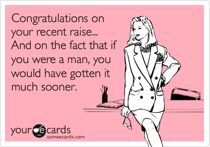 Congratulations on  your recent raise... And on the fact that if you were a man, you would have gotten it much sooner.