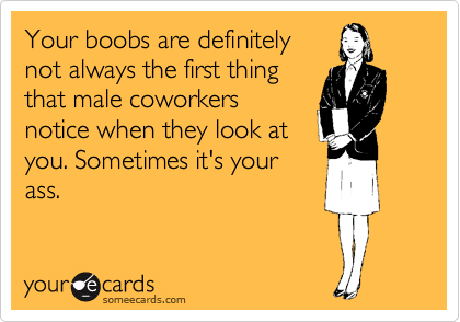 Your boobs are definitely not always the first thing that male coworkers notice when they look at you. Sometimes it's your ass.