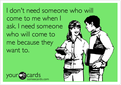 I don't need someone who will come to me when I ask. I need someone who will come to me because they want to.