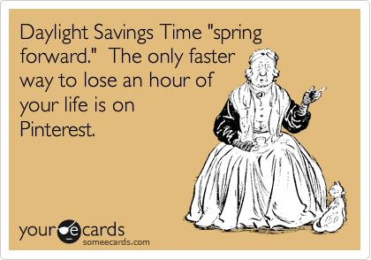 """Daylight Savings Time """"spring forward.""""  The only faster way to lose an hour of your life is on Pinterest."""